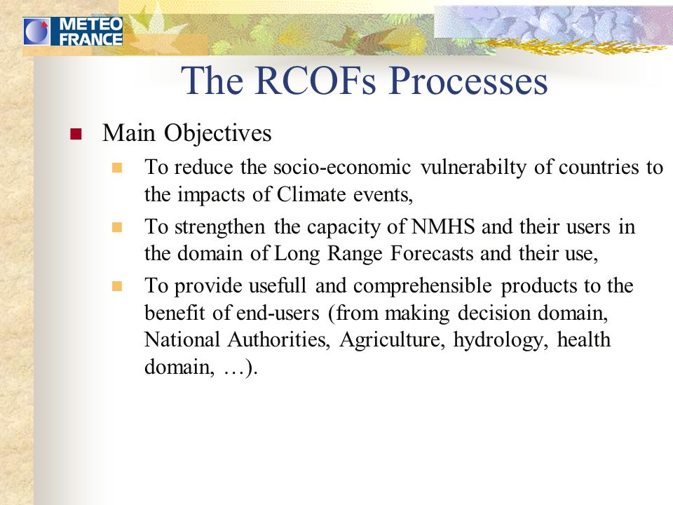 Seasonnal Forecasting Process in Africa - RCOF (1) Preforum (typically a few weeks) Presentation of key points for the next rainy season, Preparation of national statistical forecasts, Capacity building activity to the benefit of NMHS and users in relationship with the general topics of Fora Sharing of experience in creating new products or improving exixting material, Forum (typically a few days) Presentation of the last informations on the climate system and its evolution, Elaboration of consensual and regional products forecasting the quality of the next rainy season (+ hydrological caracteristics), Presentation and discussion about specific topics (Agriculture, Climate forecasting, Hydrology, Climate and Health, Communication, …).
