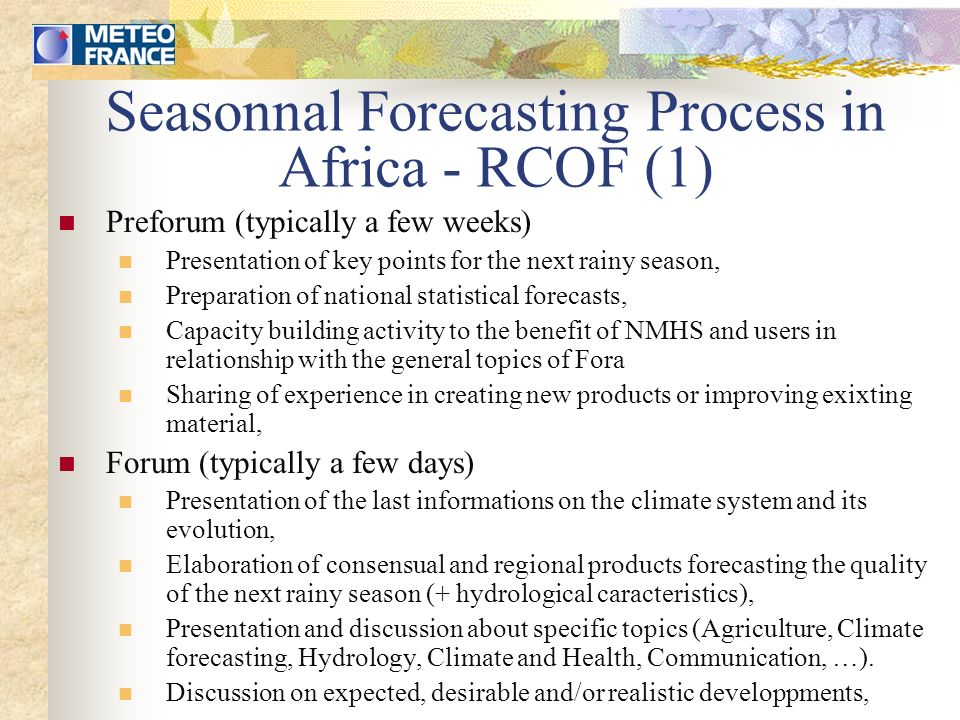 The Consensual Forecast To put together forecasts coming from each country, To take into account the complementary information coming from Numerical Models (coupled and forced), To adapt the different forecasts to the expected evolution of the climate system, to the Climate expertise of wellknown experts, ….