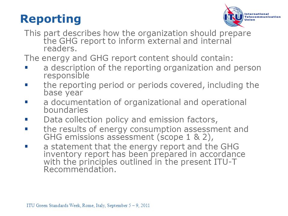 ITU Green Standards Week, Rome, Italy, September 5 – 9, 2011 Reporting This part describes how the organization should prepare the GHG report to infor