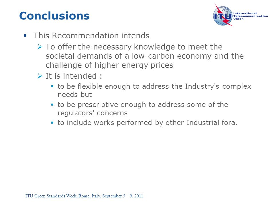 ITU Green Standards Week, Rome, Italy, September 5 – 9, 2011 Conclusions This Recommendation intends To offer the necessary knowledge to meet the soci