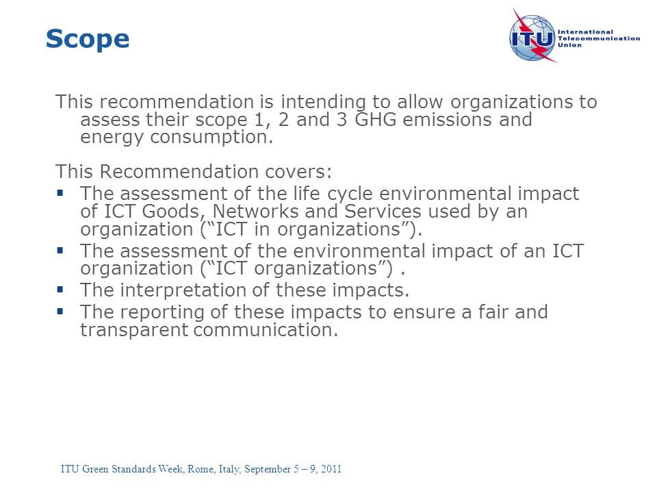 ITU Green Standards Week, Rome, Italy, September 5 – 9, 2011 This recommendation is intending to allow organizations to assess their scope 1, 2 and 3