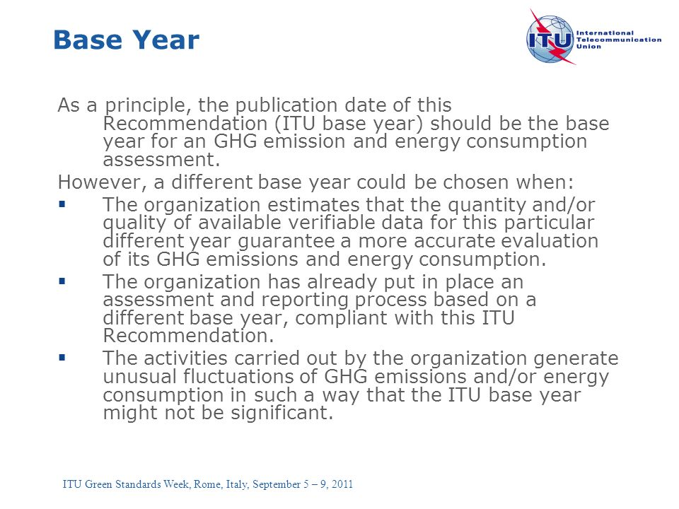 ITU Green Standards Week, Rome, Italy, September 5 – 9, 2011 Base Year As a principle, the publication date of this Recommendation (ITU base year) sho