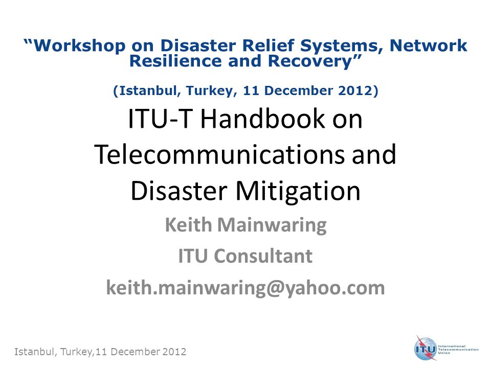ITU-T Handbook on Telecommunications and Disaster Mitigation Keith Mainwaring ITU Consultant keith.mainwaring@yahoo.com Istanbul, Turkey,11 December 2
