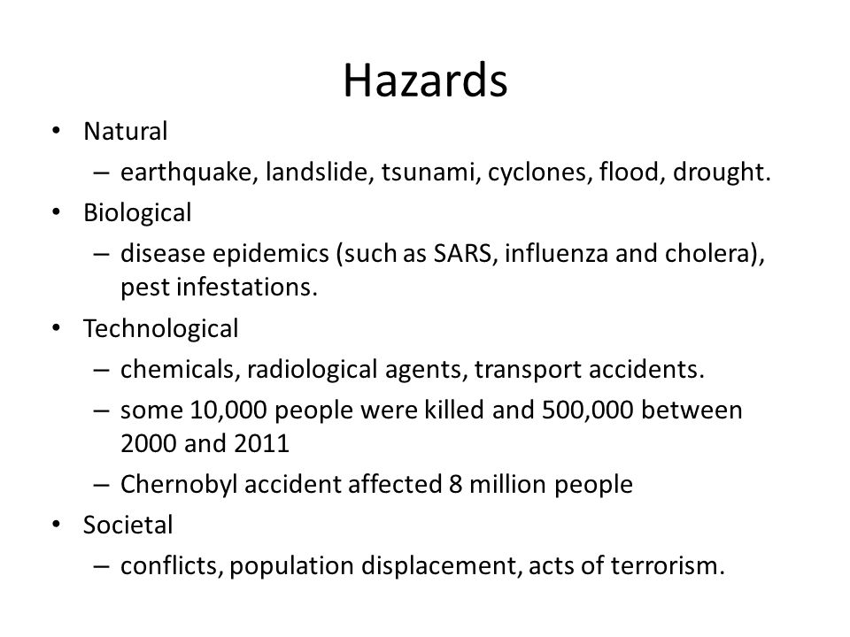 Hazards Natural – earthquake, landslide, tsunami, cyclones, flood, drought. Biological – disease epidemics (such as SARS, influenza and cholera), pest