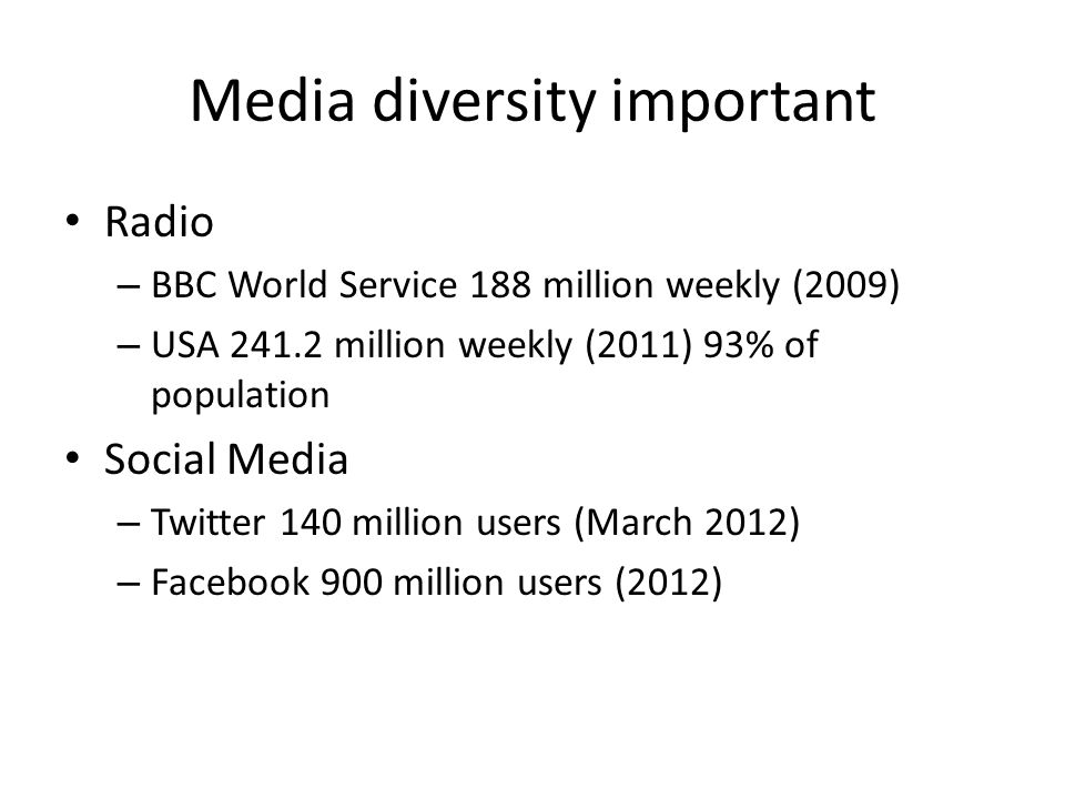 Media diversity important Radio – BBC World Service 188 million weekly (2009) – USA 241.2 million weekly (2011) 93% of population Social Media – Twitt