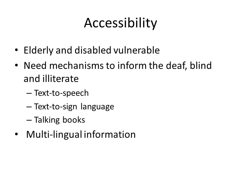 Accessibility Elderly and disabled vulnerable Need mechanisms to inform the deaf, blind and illiterate – Text-to-speech – Text-to-sign language – Talk