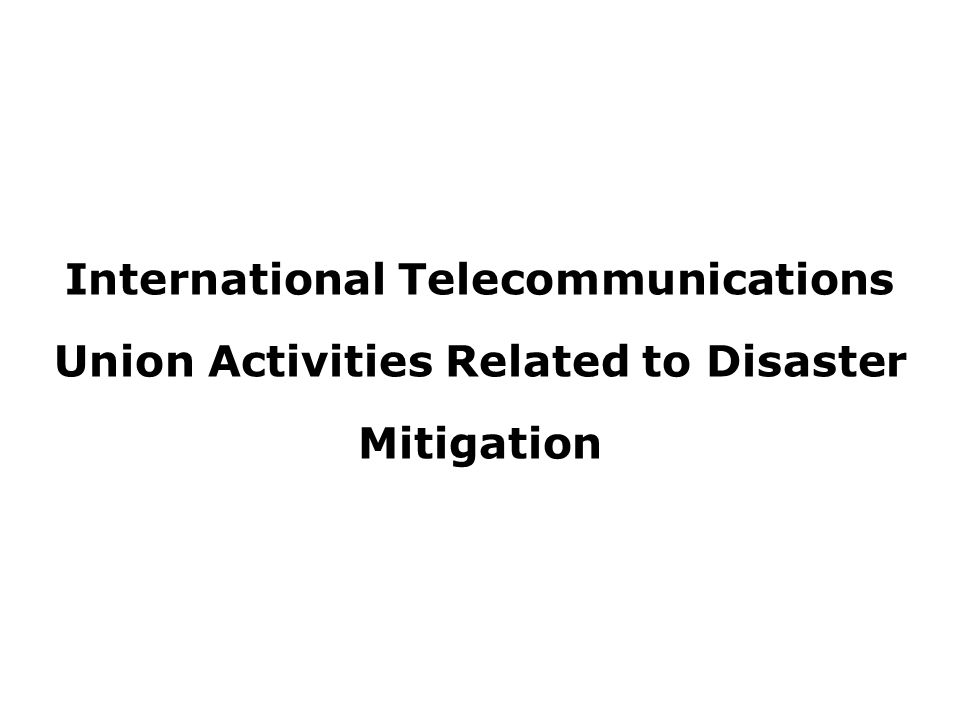 International Telecommunications Union Activities Related to Disaster Mitigation