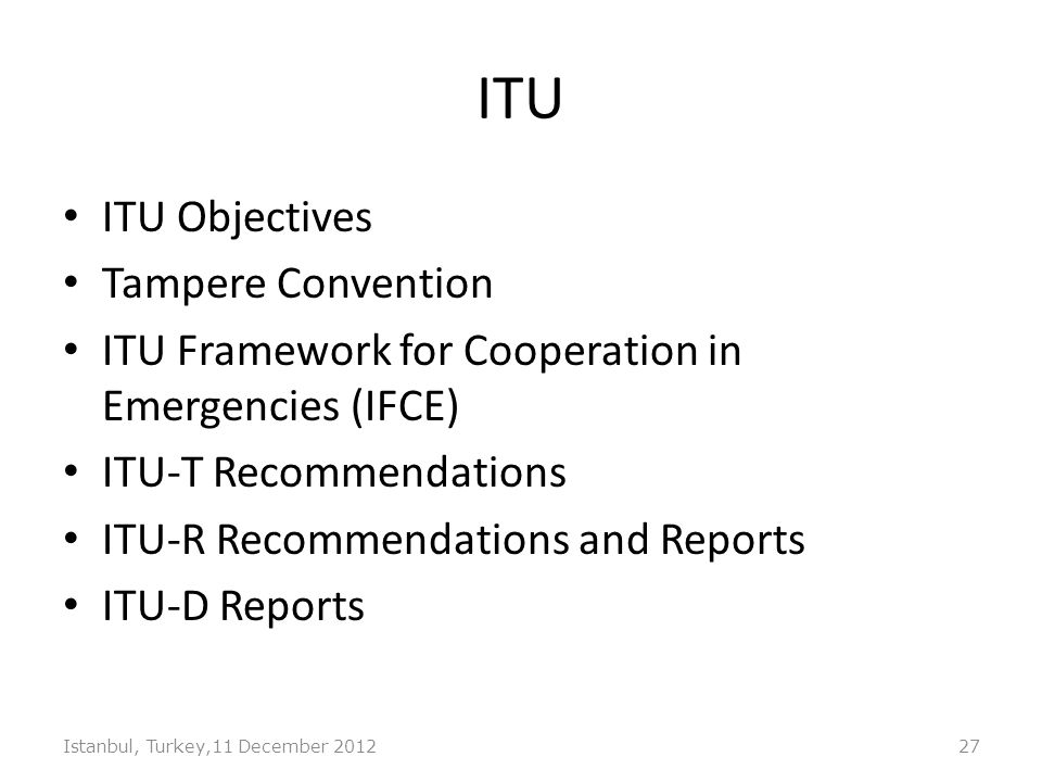 ITU ITU Objectives Tampere Convention ITU Framework for Cooperation in Emergencies (IFCE) ITU-T Recommendations ITU-R Recommendations and Reports ITU-