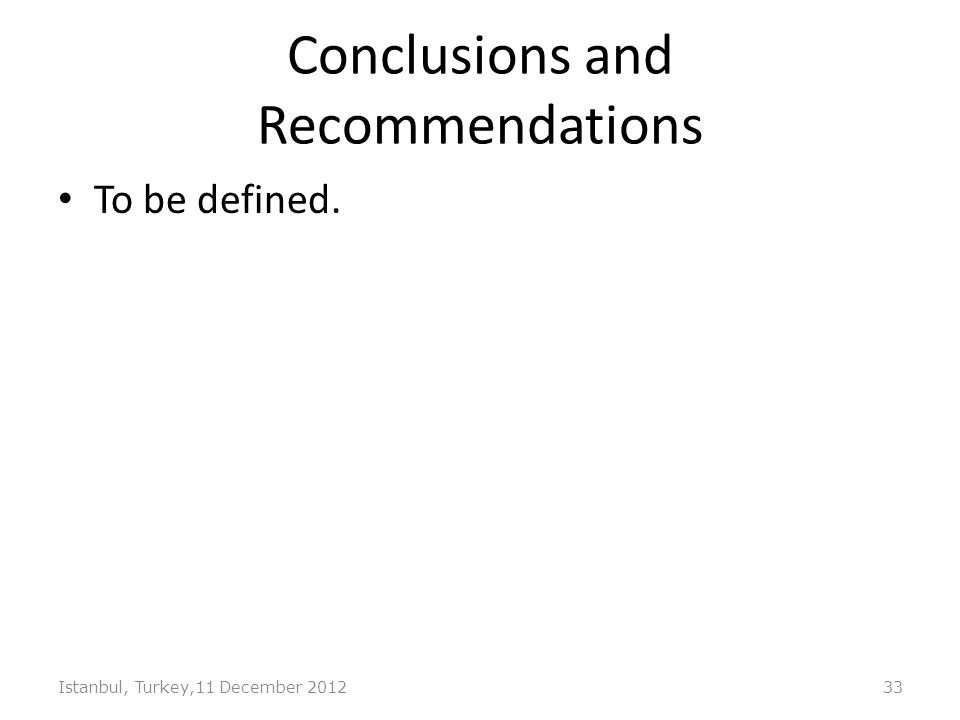 Conclusions and Recommendations To be defined. Istanbul, Turkey,11 December 201233