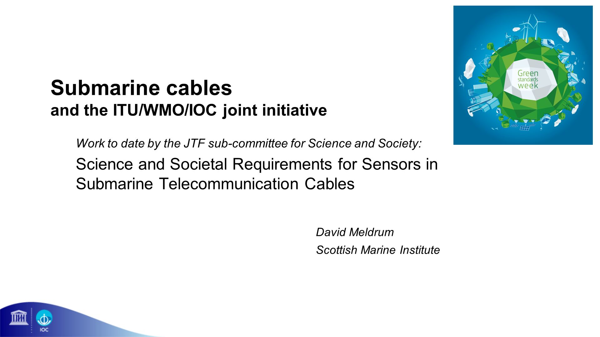 Submarine cables and the ITU/WMO/IOC joint initiative Work to date by the JTF sub-committee for Science and Society: Science and Societal Requirements for Sensors in Submarine Telecommunication Cables David Meldrum Scottish Marine Institute