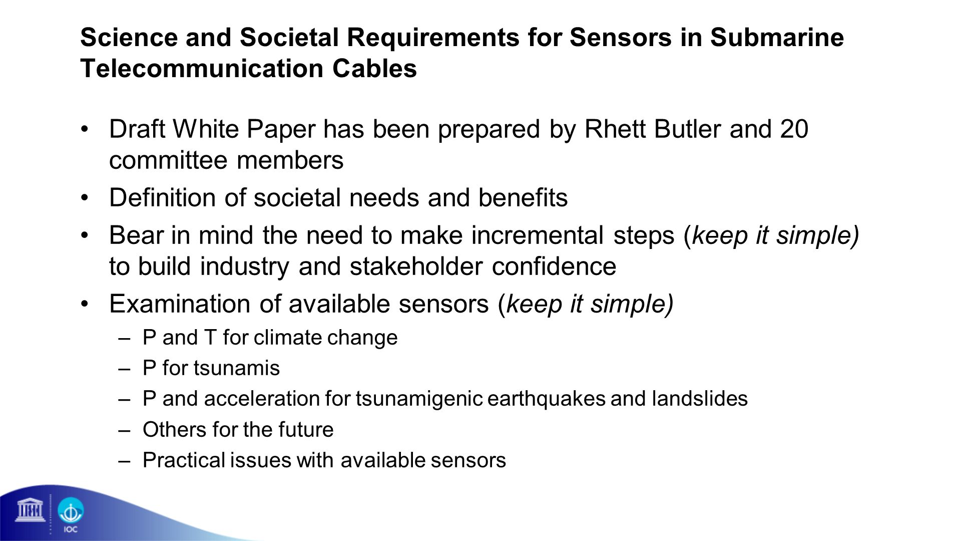 Science and Societal Requirements for Sensors in Submarine Telecommunication Cables Draft White Paper has been prepared by Rhett Butler and 20 committee members Definition of societal needs and benefits Bear in mind the need to make incremental steps (keep it simple) to build industry and stakeholder confidence Examination of available sensors (keep it simple) –P and T for climate change –P for tsunamis –P and acceleration for tsunamigenic earthquakes and landslides –Others for the future –Practical issues with available sensors