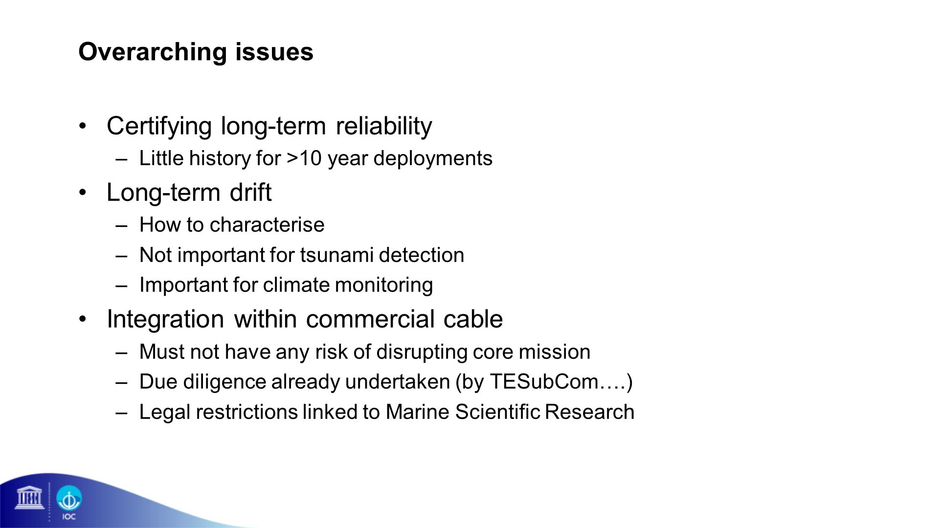 Overarching issues Certifying long-term reliability –Little history for >10 year deployments Long-term drift –How to characterise –Not important for tsunami detection –Important for climate monitoring Integration within commercial cable –Must not have any risk of disrupting core mission –Due diligence already undertaken (by TESubCom….) –Legal restrictions linked to Marine Scientific Research