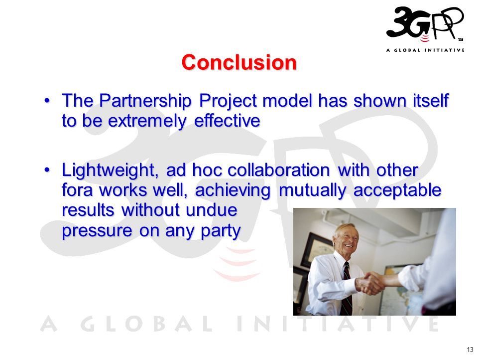 13 Conclusion The Partnership Project model has shown itself to be extremely effectiveThe Partnership Project model has shown itself to be extremely effective Lightweight, ad hoc collaboration with other fora works well, achieving mutually acceptable results without undue pressure on any partyLightweight, ad hoc collaboration with other fora works well, achieving mutually acceptable results without undue pressure on any party