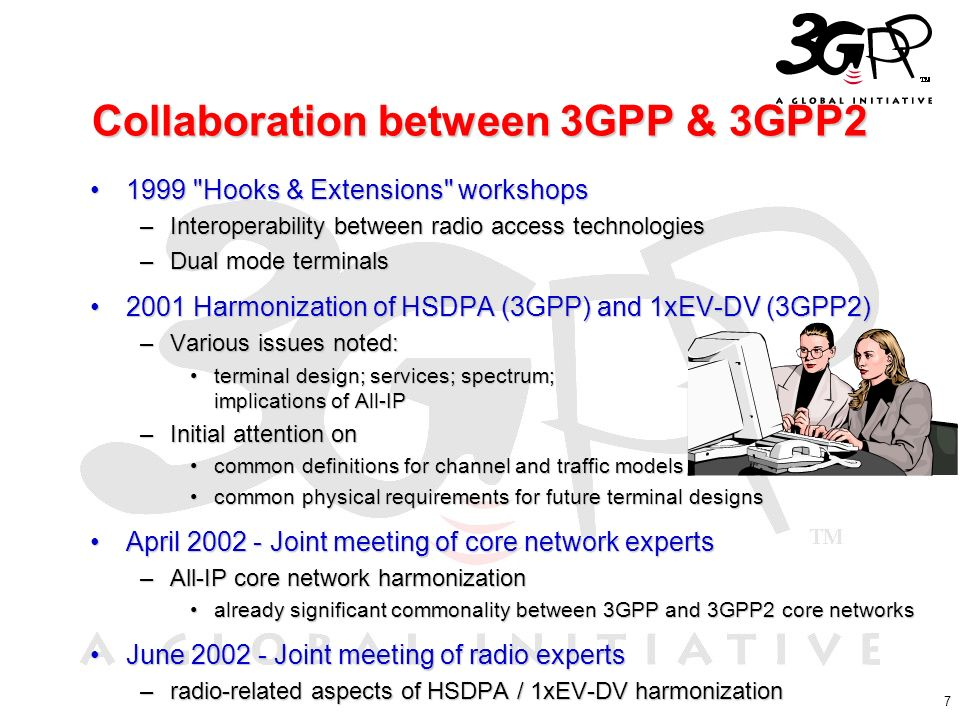 7 Collaboration between 3GPP & 3GPP2 1999 Hooks & Extensions workshops1999 Hooks & Extensions workshops –Interoperability between radio access technologies –Dual mode terminals 2001 Harmonization of HSDPA (3GPP) and 1xEV-DV (3GPP2)2001 Harmonization of HSDPA (3GPP) and 1xEV-DV (3GPP2) –Various issues noted: terminal design; services; spectrum; implications of All-IPterminal design; services; spectrum; implications of All-IP –Initial attention on common definitions for channel and traffic modelscommon definitions for channel and traffic models common physical requirements for future terminal designscommon physical requirements for future terminal designs April 2002 - Joint meeting of core network expertsApril 2002 - Joint meeting of core network experts –All-IP core network harmonization already significant commonality between 3GPP and 3GPP2 core networksalready significant commonality between 3GPP and 3GPP2 core networks June 2002 - Joint meeting of radio expertsJune 2002 - Joint meeting of radio experts –radio-related aspects of HSDPA / 1xEV-DV harmonization
