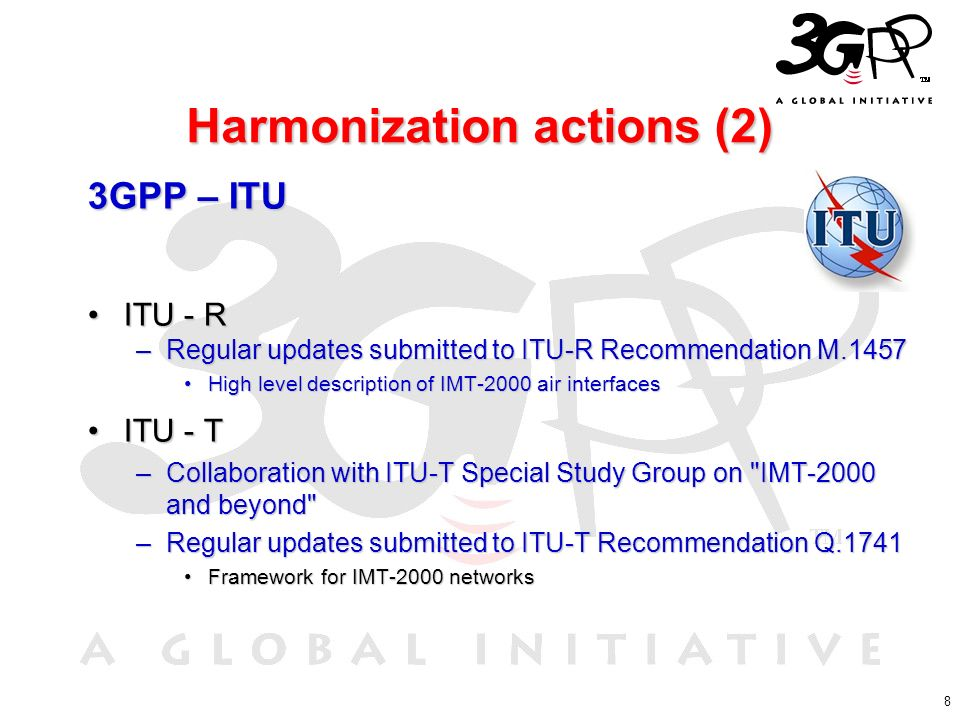 8 Harmonization actions (2) 3GPP – ITU ITU - RITU - R –Regular updates submitted to ITU-R Recommendation M.1457 High level description of IMT-2000 air