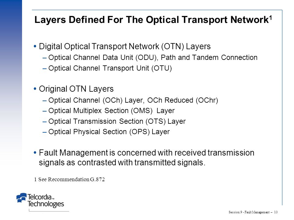 Session 9 - Fault Management – 10 Layers Defined For The Optical Transport Network 1 Digital Optical Transport Network (OTN) Layers –Optical Channel Data Unit (ODU), Path and Tandem Connection –Optical Channel Transport Unit (OTU) Original OTN Layers –Optical Channel (OCh) Layer, OCh Reduced (OChr) –Optical Multiplex Section (OMS) Layer –Optical Transmission Section (OTS) Layer –Optical Physical Section (OPS) Layer Fault Management is concerned with received transmission signals as contrasted with transmitted signals.