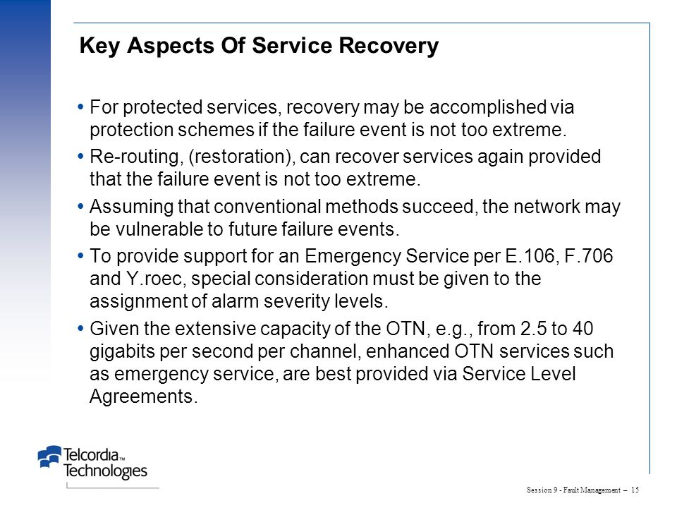 Session 9 - Fault Management – 15 Key Aspects Of Service Recovery For protected services, recovery may be accomplished via protection schemes if the failure event is not too extreme.