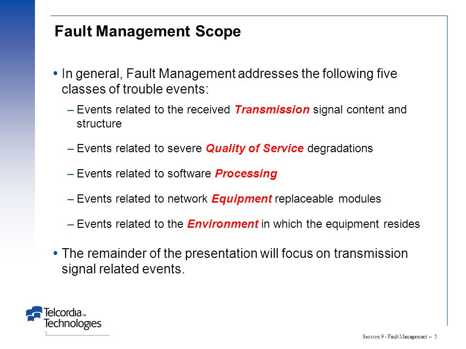 Session 9 - Fault Management – 5 Fault Management Scope In general, Fault Management addresses the following five classes of trouble events: –Events related to the received Transmission signal content and structure –Events related to severe Quality of Service degradations –Events related to software Processing –Events related to network Equipment replaceable modules –Events related to the Environment in which the equipment resides The remainder of the presentation will focus on transmission signal related events.