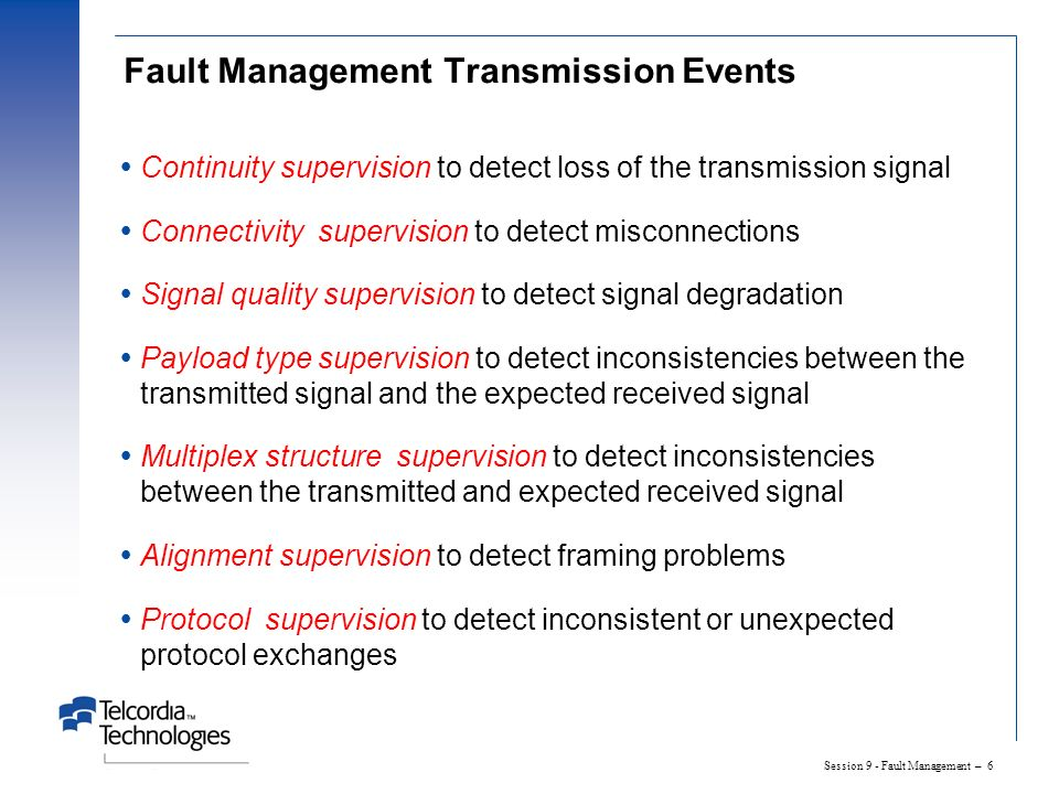 Session 9 - Fault Management – 6 Fault Management Transmission Events Continuity supervision to detect loss of the transmission signal Connectivity supervision to detect misconnections Signal quality supervision to detect signal degradation Payload type supervision to detect inconsistencies between the transmitted signal and the expected received signal Multiplex structure supervision to detect inconsistencies between the transmitted and expected received signal Alignment supervision to detect framing problems Protocol supervision to detect inconsistent or unexpected protocol exchanges