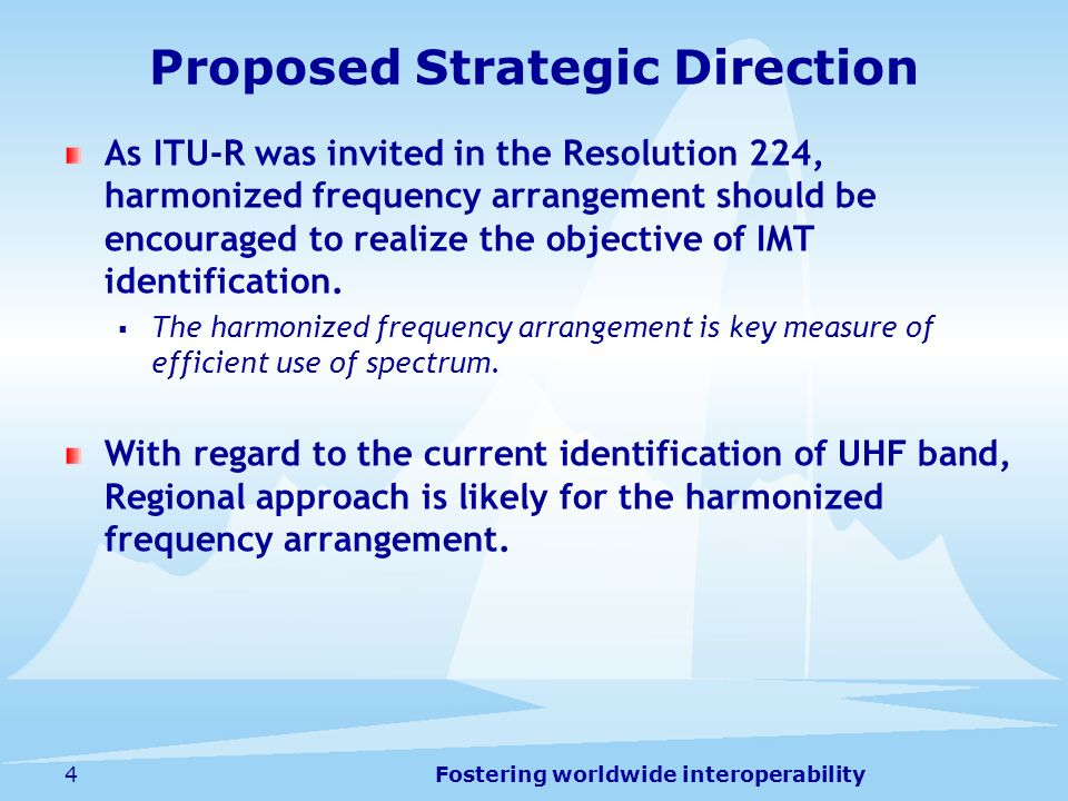 Fostering worldwide interoperability4 Proposed Strategic Direction As ITU-R was invited in the Resolution 224, harmonized frequency arrangement should be encouraged to realize the objective of IMT identification.