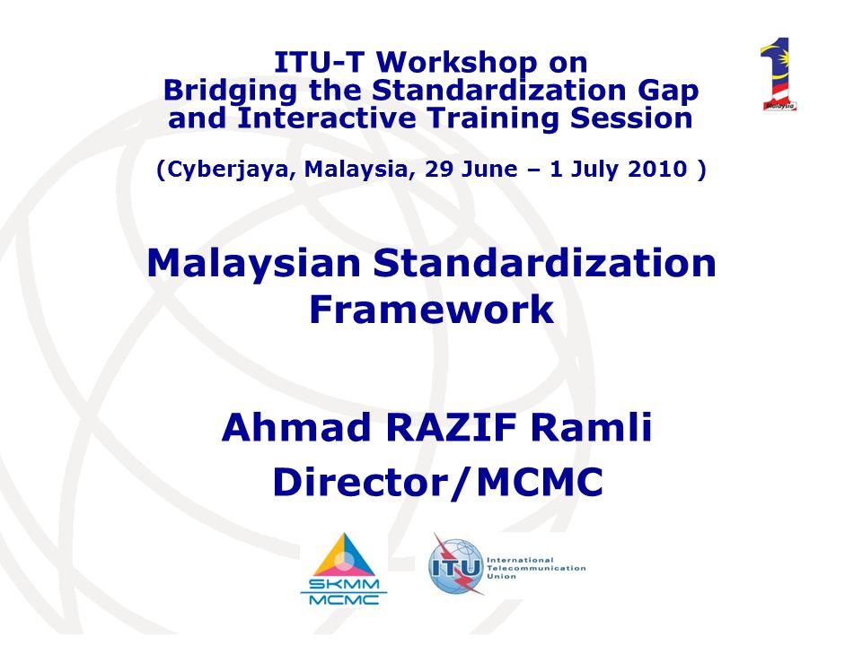Malaysian Standardization Framework Ahmad RAZIF Ramli Director/MCMC ITU-T Workshop on Bridging the Standardization Gap and Interactive Training Sessio