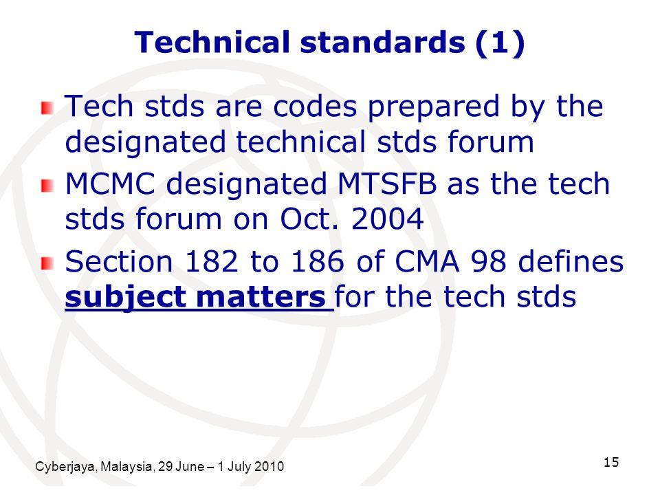 Cyberjaya, Malaysia, 29 June – 1 July 2010 15 Technical standards (1) Tech stds are codes prepared by the designated technical stds forum MCMC designa