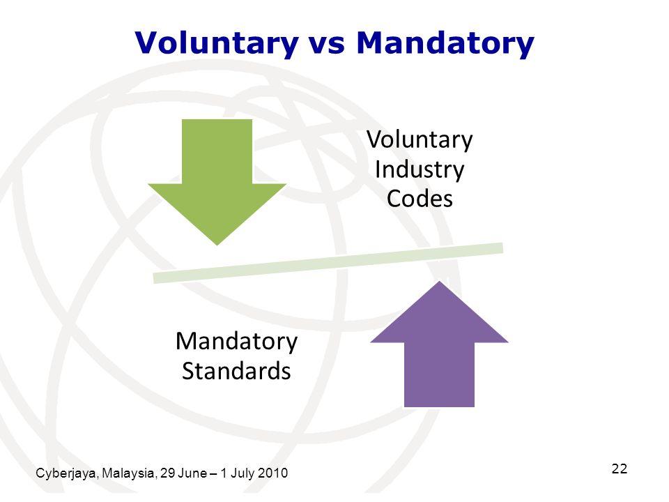 Cyberjaya, Malaysia, 29 June – 1 July 2010 22 Voluntary vs Mandatory Voluntary Industry Codes Mandatory Standards