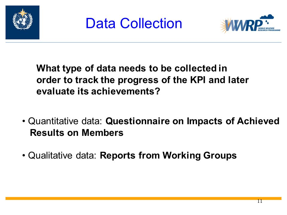 11 Data Collection What type of data needs to be collected in order to track the progress of the KPI and later evaluate its achievements? Quantitative