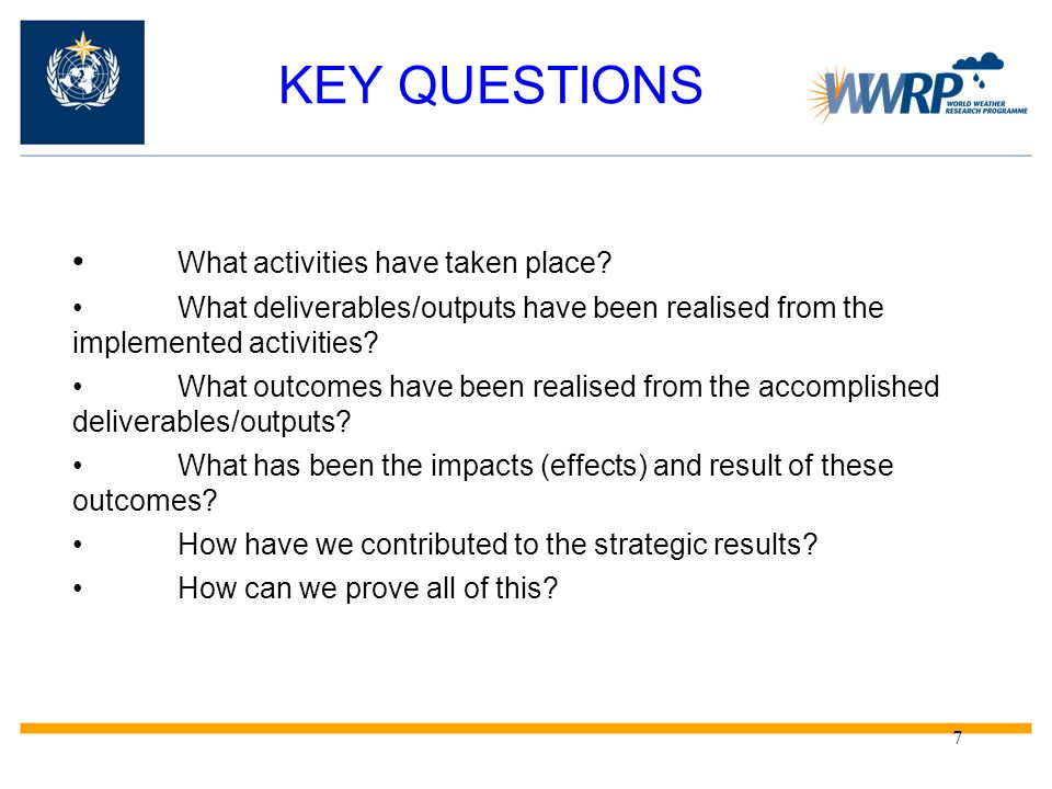 7 KEY QUESTIONS What activities have taken place? What deliverables/outputs have been realised from the implemented activities? What outcomes have bee