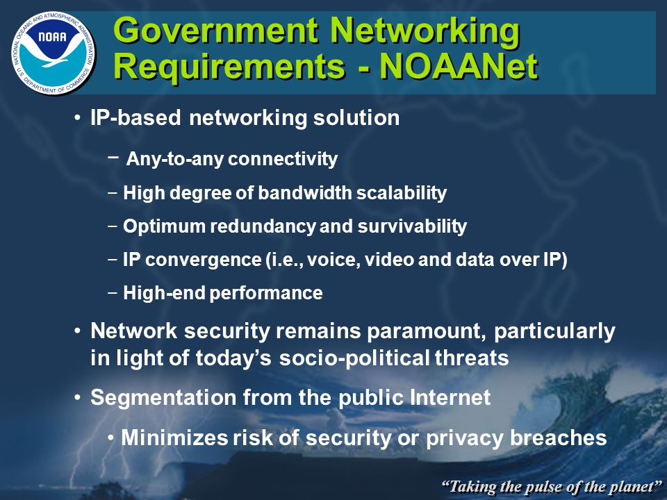 Taking the pulse of the planet Government Networking Requirements - NOAANet IP-based networking solution Any-to-any connectivity High degree of bandwidth scalability Optimum redundancy and survivability IP convergence (i.e., voice, video and data over IP) High-end performance Network security remains paramount, particularly in light of todays socio-political threats Segmentation from the public Internet Minimizes risk of security or privacy breaches