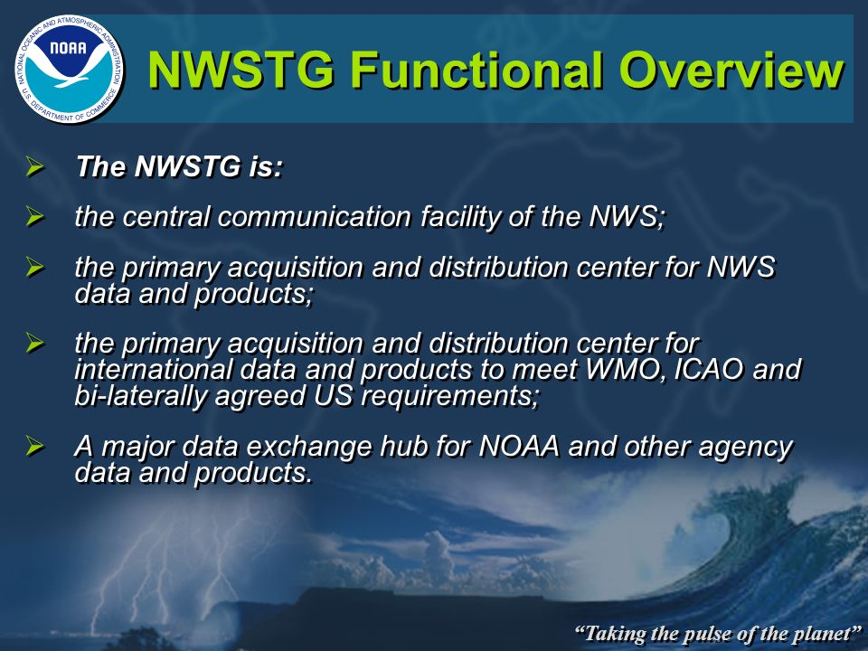 Taking the pulse of the planet NWSTG Functional Overview The NWSTG is: the central communication facility of the NWS; the primary acquisition and distribution center for NWS data and products; the primary acquisition and distribution center for international data and products to meet WMO, ICAO and bi-laterally agreed US requirements; A major data exchange hub for NOAA and other agency data and products.