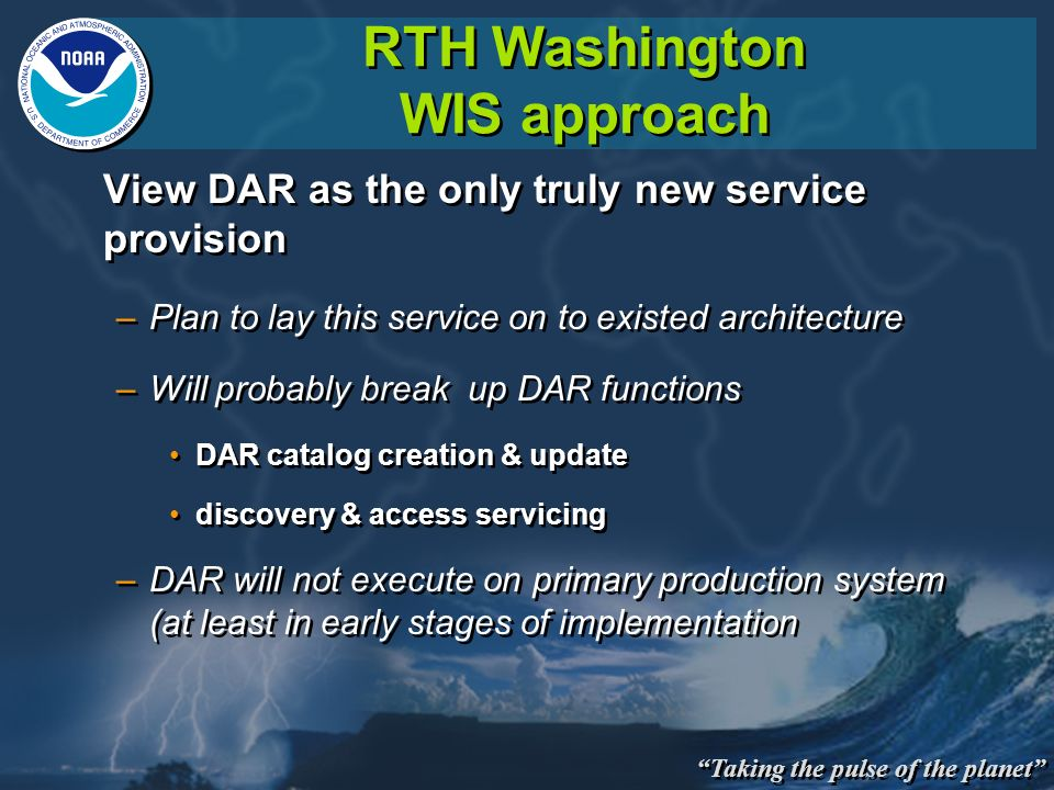Taking the pulse of the planet RTH Washington WIS approach View DAR as the only truly new service provision –Plan to lay this service on to existed architecture –Will probably break up DAR functions DAR catalog creation & update discovery & access servicing –DAR will not execute on primary production system (at least in early stages of implementation View DAR as the only truly new service provision –Plan to lay this service on to existed architecture –Will probably break up DAR functions DAR catalog creation & update discovery & access servicing –DAR will not execute on primary production system (at least in early stages of implementation