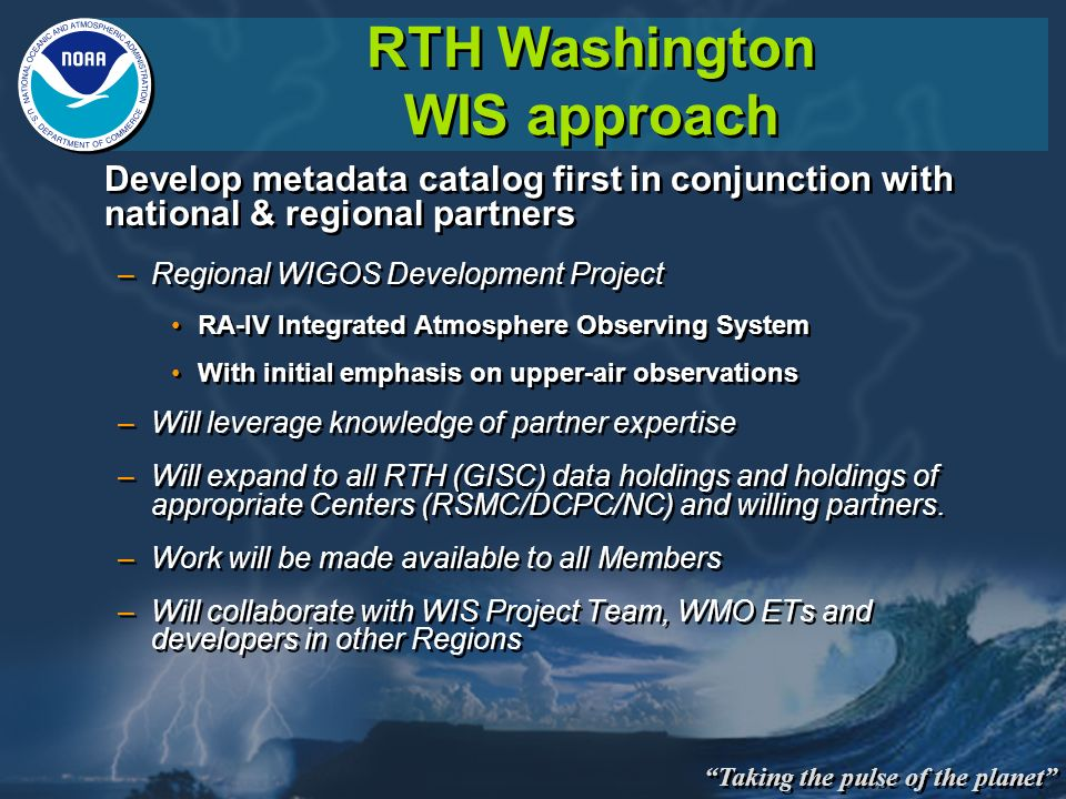 Taking the pulse of the planet RTH Washington WIS approach Develop metadata catalog first in conjunction with national & regional partners –Regional WIGOS Development Project RA-IV Integrated Atmosphere Observing System With initial emphasis on upper-air observations –Will leverage knowledge of partner expertise –Will expand to all RTH (GISC) data holdings and holdings of appropriate Centers (RSMC/DCPC/NC) and willing partners.
