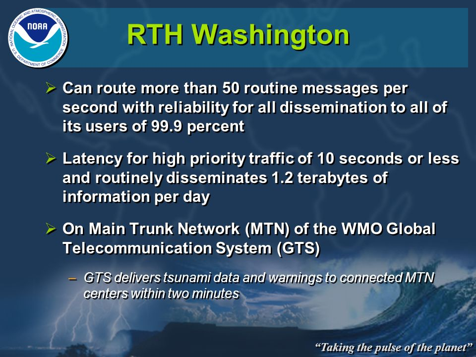 Taking the pulse of the planet RTH Washington Can route more than 50 routine messages per second with reliability for all dissemination to all of its users of 99.9 percent Latency for high priority traffic of 10 seconds or less and routinely disseminates 1.2 terabytes of information per day On Main Trunk Network (MTN) of the WMO Global Telecommunication System (GTS) –GTS delivers tsunami data and warnings to connected MTN centers within two minutes Can route more than 50 routine messages per second with reliability for all dissemination to all of its users of 99.9 percent Latency for high priority traffic of 10 seconds or less and routinely disseminates 1.2 terabytes of information per day On Main Trunk Network (MTN) of the WMO Global Telecommunication System (GTS) –GTS delivers tsunami data and warnings to connected MTN centers within two minutes