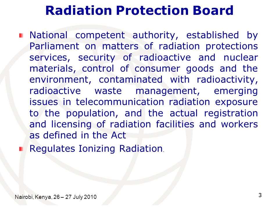 Radiation Protection Board National competent authority, established by Parliament on matters of radiation protections services, security of radioactive and nuclear materials, control of consumer goods and the environment, contaminated with radioactivity, radioactive waste management, emerging issues in telecommunication radiation exposure to the population, and the actual registration and licensing of radiation facilities and workers as defined in the Act Regulates Ionizing Radiation.