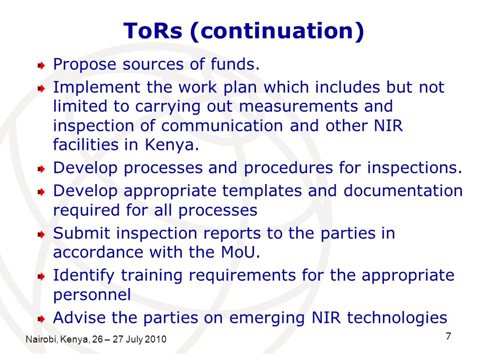 ToRs (continuation) Propose sources of funds.Implement the work plan which includes but notlimited to carrying out measurements andinspection of communication and other NIRfacilities in Kenya.Develop processes and procedures for inspections.Develop appropriate templates and documentationrequired for all processesSubmit inspection reports to the parties inaccordance with the MoU.Identify training requirements for the appropriatepersonnelAdvise the parties on emerging NIR technologies Nairobi, Kenya, 26 – 27 July 2010 7