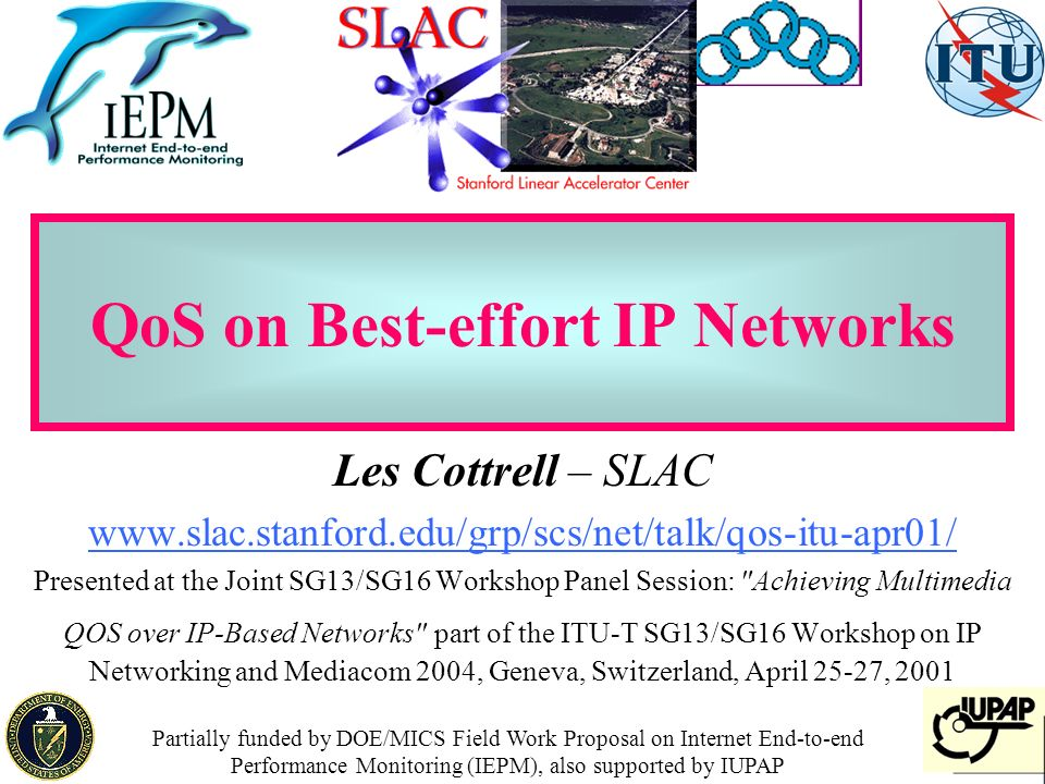 1 QoS on Best-effort IP Networks Les Cottrell – SLAC www.slac.stanford.edu/grp/scs/net/talk/qos-itu-apr01/ Presented at the Joint SG13/SG16 Workshop Panel Session: Achieving Multimedia QOS over IP-Based Networks part of the ITU-T SG13/SG16 Workshop on IP Networking and Mediacom 2004, Geneva, Switzerland, April 25-27, 2001 Partially funded by DOE/MICS Field Work Proposal on Internet End-to-end Performance Monitoring (IEPM), also supported by IUPAP