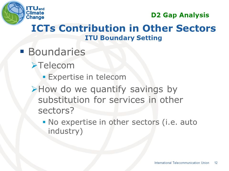 12 International Telecommunication Union ICTs Contribution in Other Sectors ITU Boundary Setting Boundaries Telecom Expertise in telecom How do we quantify savings by substitution for services in other sectors.