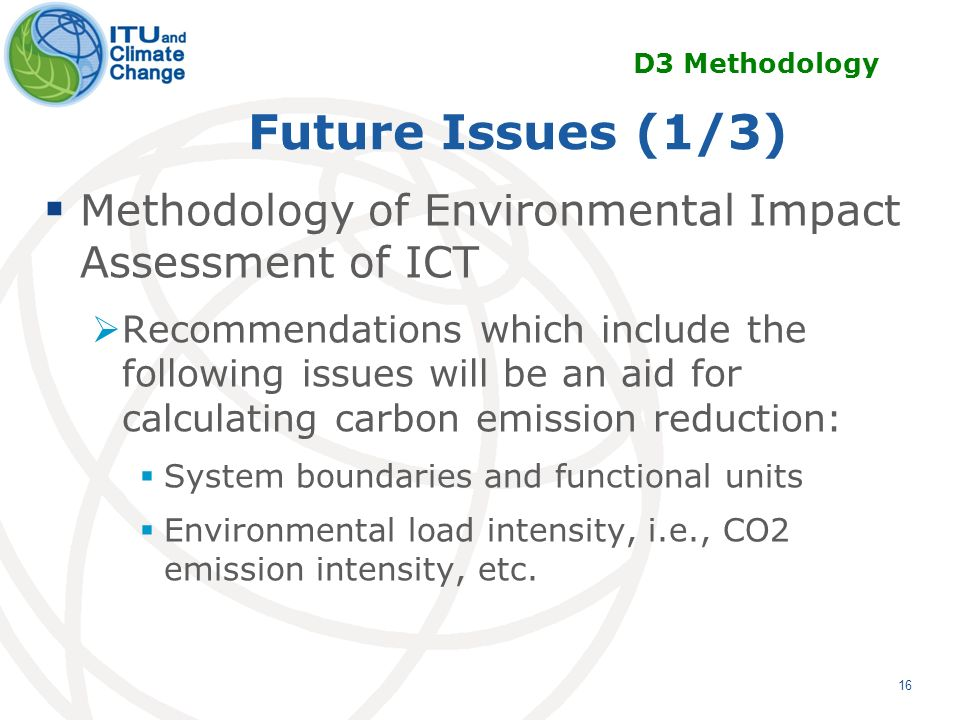 16 Future Issues (1/3) Methodology of Environmental Impact Assessment of ICT Recommendations which include the following issues will be an aid for calculating carbon emission reduction: System boundaries and functional units Environmental load intensity, i.e., CO2 emission intensity, etc.