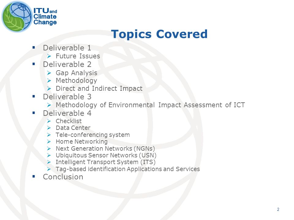 2 Topics Covered Deliverable 1 Future Issues Deliverable 2 Gap Analysis Methodology Direct and Indirect Impact Deliverable 3 Methodology of Environmental Impact Assessment of ICT Deliverable 4 Checklist Data Center Tele-conferencing system Home Networking Next Generation Networks (NGNs) Ubiquitous Sensor Networks (USN) Intelligent Transport System (ITS) Tag-based identification Applications and Services Conclusion