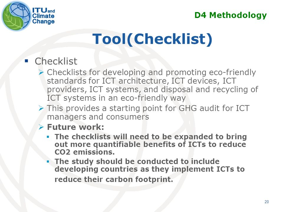 Tool(Checklist) Checklist Checklists for developing and promoting eco-friendly standards for ICT architecture, ICT devices, ICT providers, ICT systems, and disposal and recycling of ICT systems in an eco-friendly way This provides a starting point for GHG audit for ICT managers and consumers Future work: The checklists will need to be expanded to bring out more quantifiable benefits of ICTs to reduce CO2 emissions.