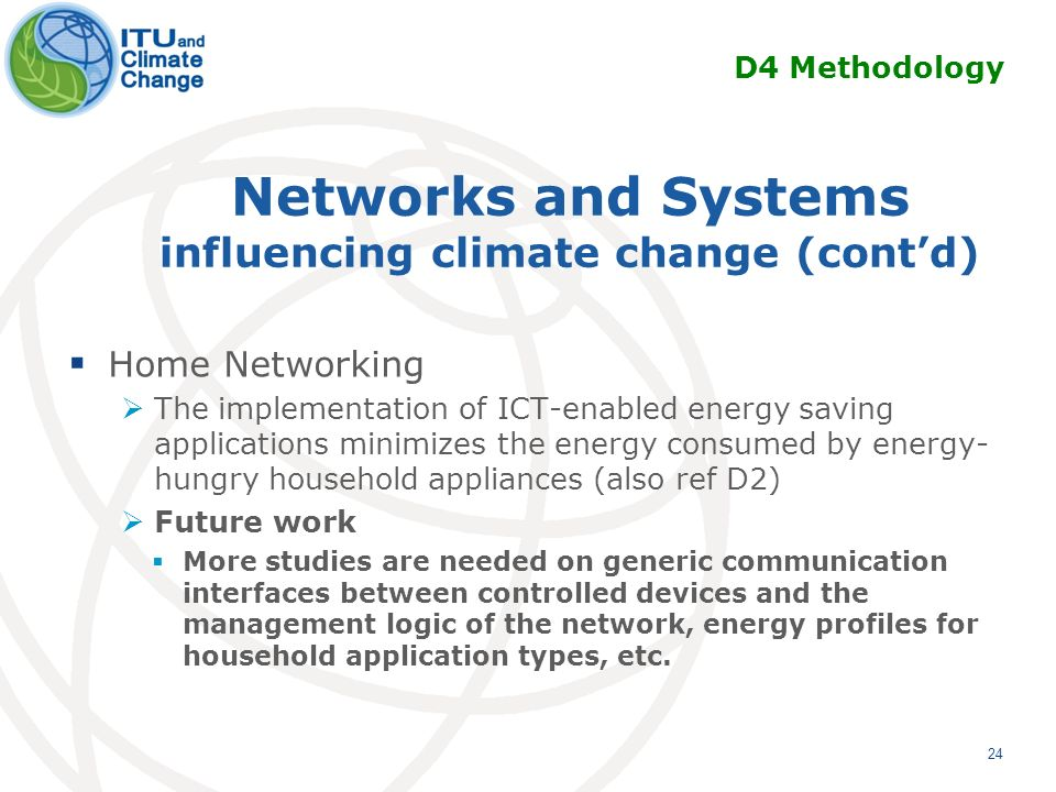 Networks and Systems influencing climate change (contd) Home Networking The implementation of ICT-enabled energy saving applications minimizes the energy consumed by energy- hungry household appliances (also ref D2) Future work More studies are needed on generic communication interfaces between controlled devices and the management logic of the network, energy profiles for household application types, etc.