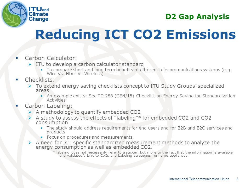 6 International Telecommunication Union Reducing ICT CO2 Emissions Carbon Calculator: ITU to develop a carbon calculator standard To compare short and long term benefits of different telecommunications systems (e.g.