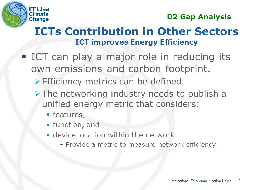 9 International Telecommunication Union ICTs Contribution in Other Sectors ICT improves Energy Efficiency ICT can play a major role in reducing its own emissions and carbon footprint.