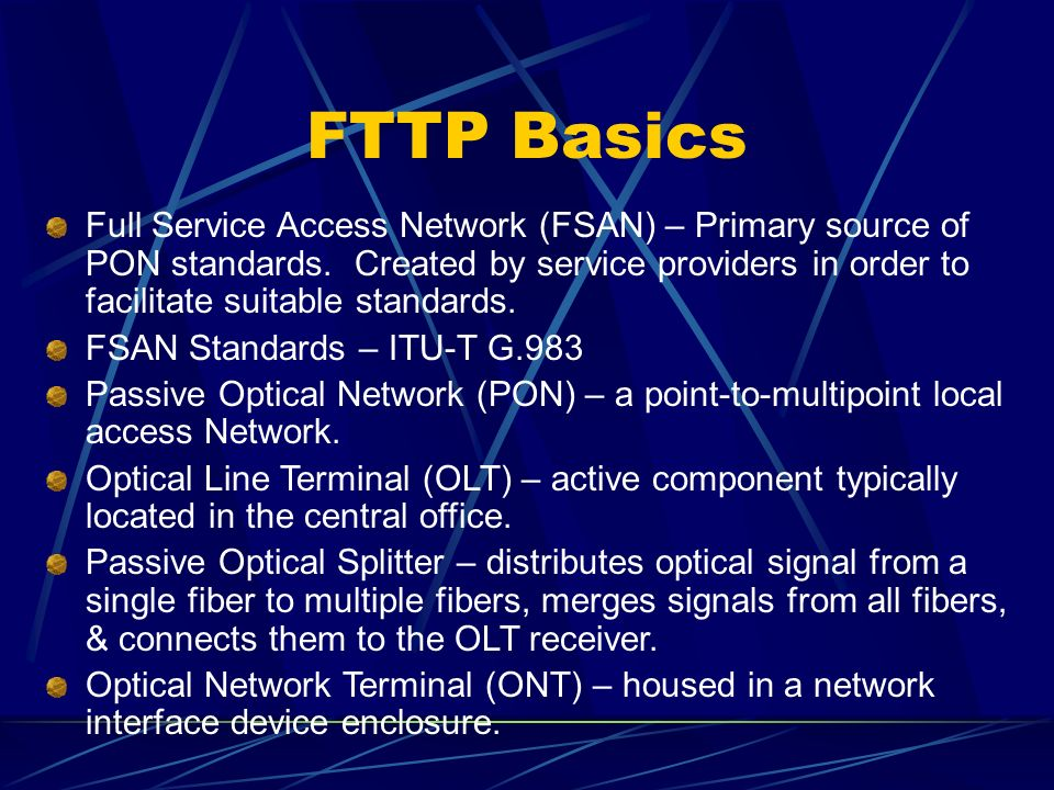 FTTP Basics Full Service Access Network (FSAN) – Primary source of PON standards.