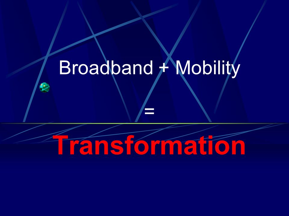 Broadband + Mobility = Transformation
