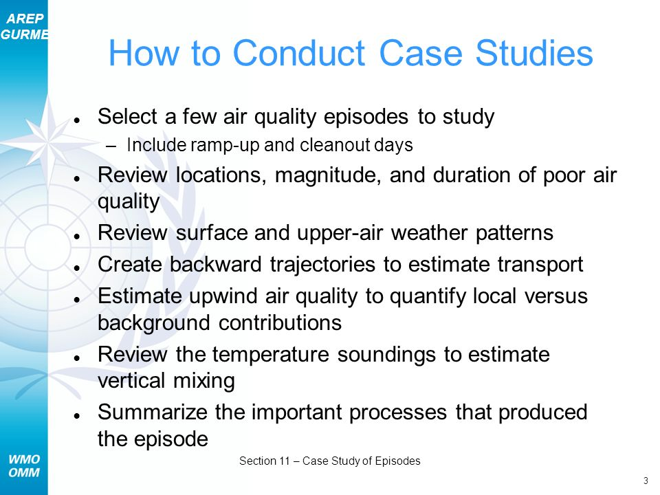 AREP GURME 3 Section 11 – Case Study of Episodes How to Conduct Case Studies Select a few air quality episodes to study –Include ramp-up and cleanout days Review locations, magnitude, and duration of poor air quality Review surface and upper-air weather patterns Create backward trajectories to estimate transport Estimate upwind air quality to quantify local versus background contributions Review the temperature soundings to estimate vertical mixing Summarize the important processes that produced the episode