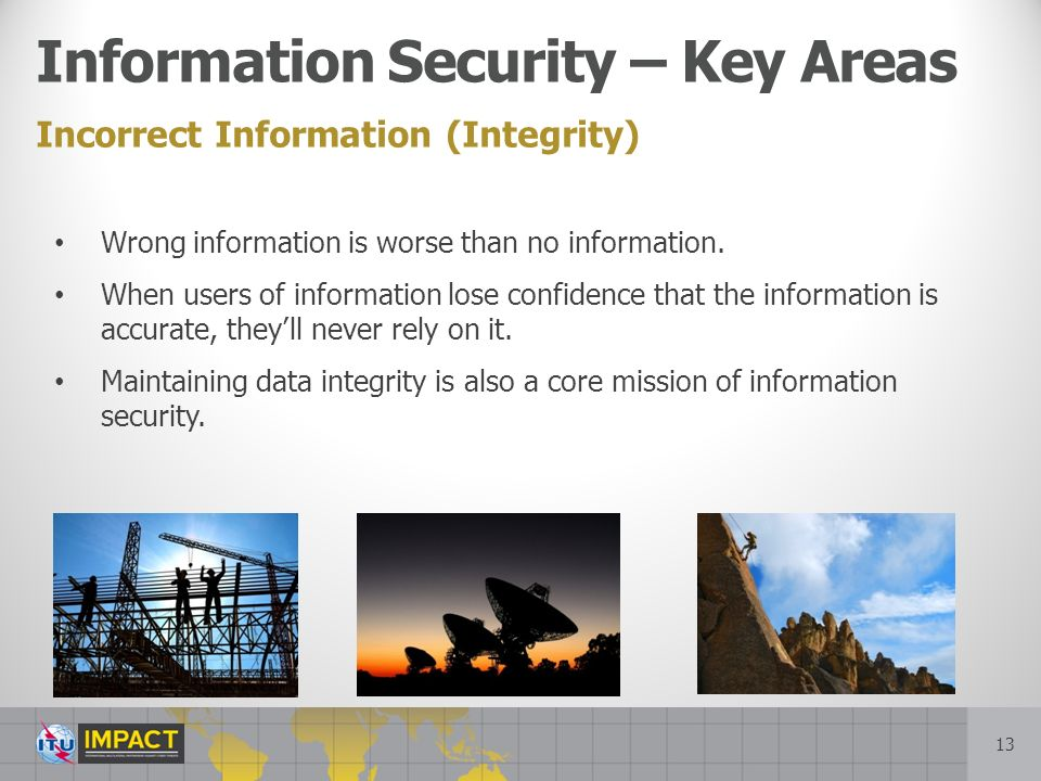13 Incorrect Information (Integrity) Information Security – Key Areas Wrong information is worse than no information.