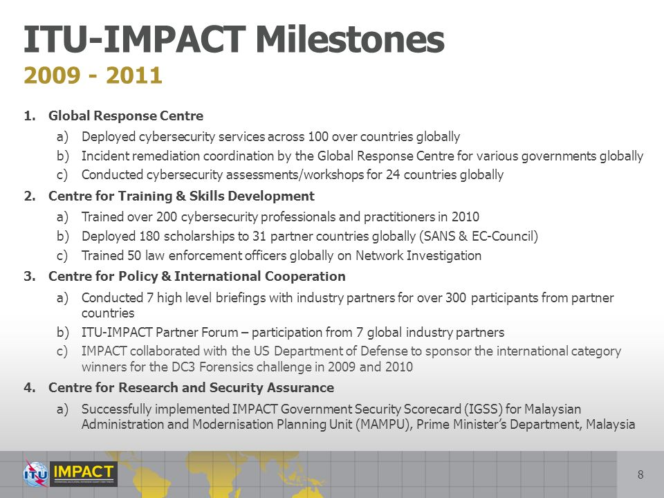 8 2009 - 2011 ITU-IMPACT Milestones 1.Global Response Centre a)Deployed cybersecurity services across 100 over countries globally b)Incident remediation coordination by the Global Response Centre for various governments globally c)Conducted cybersecurity assessments/workshops for 24 countries globally 2.Centre for Training & Skills Development a)Trained over 200 cybersecurity professionals and practitioners in 2010 b)Deployed 180 scholarships to 31 partner countries globally (SANS & EC-Council) c)Trained 50 law enforcement officers globally on Network Investigation 3.Centre for Policy & International Cooperation a)Conducted 7 high level briefings with industry partners for over 300 participants from partner countries b)ITU-IMPACT Partner Forum – participation from 7 global industry partners c)IMPACT collaborated with the US Department of Defense to sponsor the international category winners for the DC3 Forensics challenge in 2009 and 2010 4.Centre for Research and Security Assurance a)Successfully implemented IMPACT Government Security Scorecard (IGSS) for Malaysian Administration and Modernisation Planning Unit (MAMPU), Prime Ministers Department, Malaysia