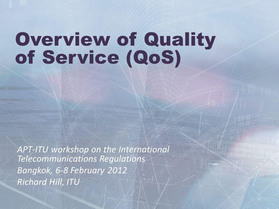 Overview of Quality of Service (QoS) APT-ITU workshop on the International Telecommunications Regulations Bangkok, 6-8 February 2012 Richard Hill, ITU